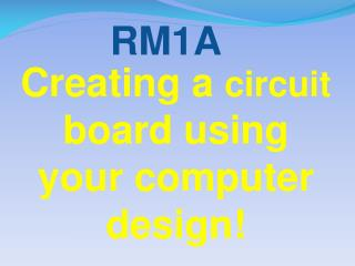 Creating a  circuit  board using your computer design!