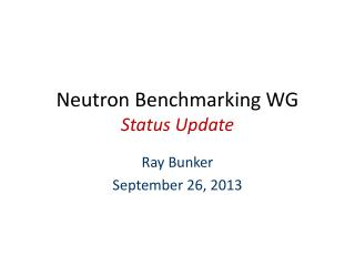 Neutron Benchmarking WG Status Update