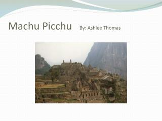 Machu  Picchu    By: Ashlee Thomas