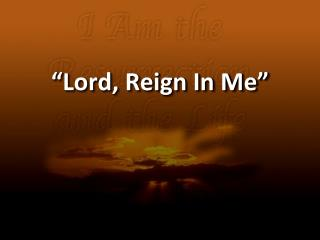 """Lord, Reign In Me"""