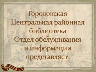 Городокская Центральная районная библиотека Отдел обслуживания и информации представляет: