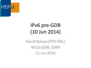 IPv6 pre-GDB  (10 Jun 2014)