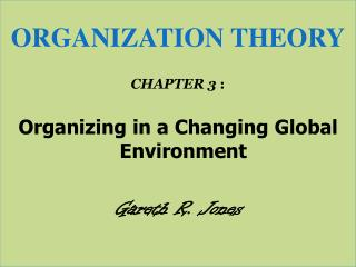 ORGANIZATION THEORY CHAPTER 3  : Organizing in a Changing Global Environment Gareth R. Jones