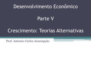 Desenvolvimento  Econômico Parte  V Crescimento: Teorias Alternativas