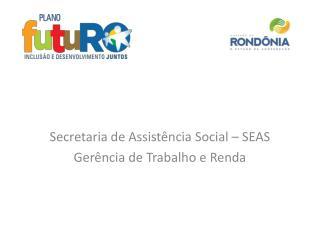 Secretaria de Assistência Social – SEAS Gerência de Trabalho e Renda