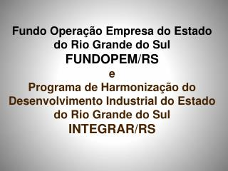 Fundo Operação Empresa do Estado do Rio Grande do Sul FUNDOPEM/RS e