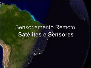 Sensoriamento Remoto : Satélites  e  Sensores
