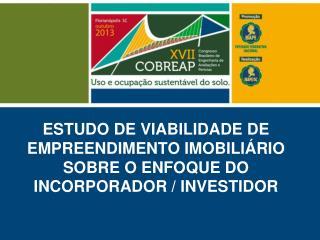 ESTUDO DE VIABILIDADE DE EMPREENDIMENTO IMOBILIÁRIO SOBRE O ENFOQUE DO INCORPORADOR / INVESTIDOR