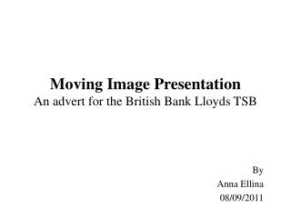 Moving Image Presentation An advert for the British Bank Lloyds TSB