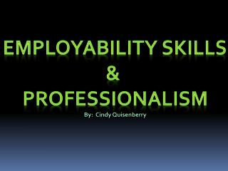Employability Skills &  professionalism By:  Cindy Quisenberry
