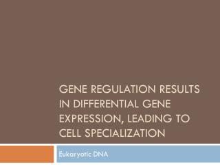 Gene Regulation results in differential Gene Expression, leading to cell Specialization