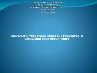 RUKOMETNI SAVEZ SRBIJE UDRU ŽENJE TRENERA SEMINAR –SAVJETOVALISTE 2013 1 4-16.06 .2013 KRAGUJEVAC