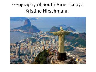 Geography of South America by: Kristine  Hirschmann
