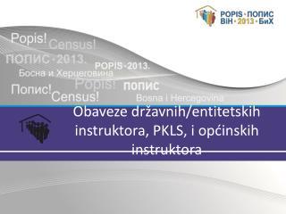 Obaveze  državnih/entitetskih instruktora, PKLS, i  općinskih  instruktora