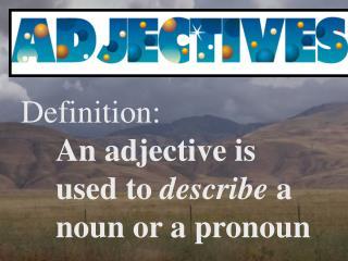 Definition: An adjective is used to  describe  a noun or a pronoun