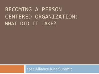 BECOMING A PERSON CENTERED ORGANIZATION: What did it take?