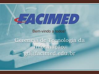 Gerencia de Tecnologia da Informação . gti@ facimed.br