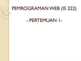 PEMROGRAMAN WEB (IS 222) - PERTEMUAN 1-