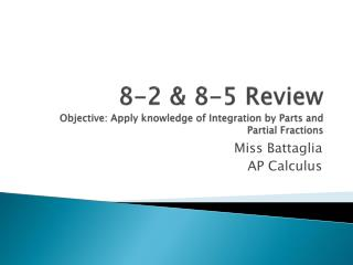 8-2 & 8-5 Review Objective: Apply knowledge of Integration by Parts and Partial Fractions