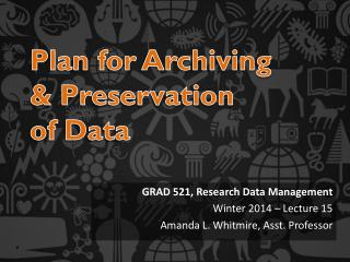GRAD 521, Research Data Management  Winter 2014 � Lecture 15 Amanda L. Whitmire, Asst. Professor