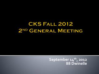 CKS Fall 2012  2 nd  General Meeting