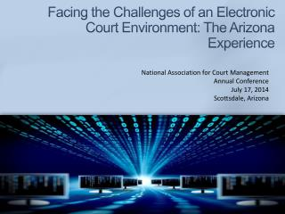 Facing the Challenges of an Electronic Court Environment: The Arizona Experience
