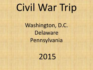 Civil War Trip Washington, D.C. Delaware Pennsylvania  2015