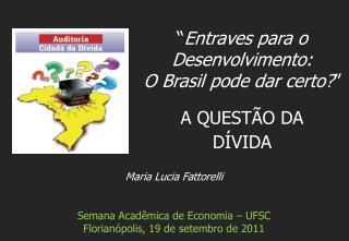 Maria Lucia Fattorelli Semana Acadêmica de Economia – UFSC  Florianópolis, 19 de setembro de 2011
