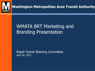 WMATA BRT Marketing and Branding Presentation Rapid Transit Steering Committee April 30, 2013