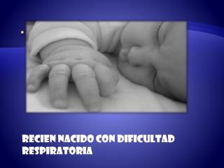 RECIEN NACIDO CON DIFICULTAD RESPIRATORIA