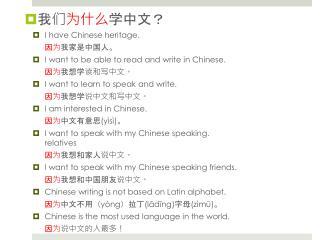我们 为什么 学中文? I have Chinese heritage.  因为 我家是中国人。 I want to be able to read and write in Chinese.