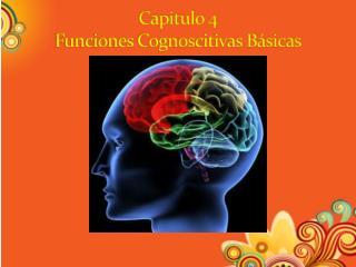 Capitulo 4 Funciones Cognoscitivas Básicas