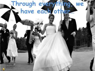 Through everything, we have each other…