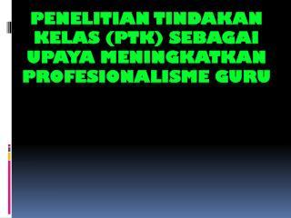 PENELITIAN TINDAKAN KELAS (PTK) SEBAGAI UPAYA MENINGKATKAN PROFESIONALISME GURU