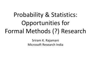 Probability & Statistics :  O pportunities  for  Formal  Methods  (?) Research