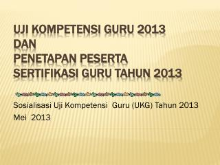 UJI KOMPETENSI GURU 2013  DAN  PENETAPAN PESERTA  SERTIFIKASI GURU TAHUN 2013