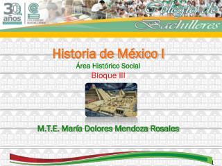 Historia de México I Área Histórico Social Bloque III M.T.E. María Dolores Mendoza Rosales