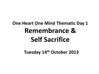One Heart One Mind Thematic Day 1 Remembrance &  Self Sacrifice