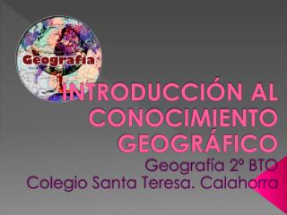 INTRODUCCIÓN AL CONOCIMIENTO GEOGRÁFICO Geografía 2º BTO Colegio Santa Teresa. Calahorra