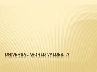 UNIVERSAL WORLD VALUES…?
