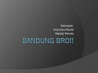 Bandung Bro!!