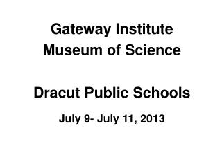 Gateway Institute  Museum of Science Dracut  Public  Schools July 9- July 11, 2013