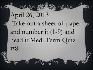 April 26, 2013  Take out a sheet of paper and number it (1-9) and head it Med. Term Quiz #8