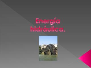 Energía  hidráulica.