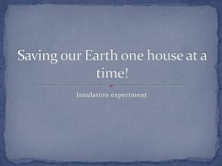 Saving our Earth one house at a time!