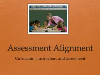Assessment Alignment  Curriculum , instruction, and assessment