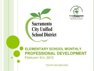 ELEMENTARY  SCHOOL MONTHLY PROFESSIONAL DEVELOPMENT  February 5 th, 201 3 youth.scusd