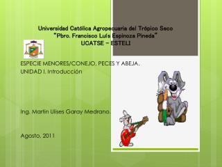 ESPECIE MENORES/CONEJO, PECES Y ABEJA. UNIDAD I. Introducción Ing. Martin Ulises Garay Medrano.