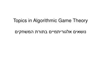 Topics in Algorithmic Game  Theory ??????  ??????????? ????? ???????