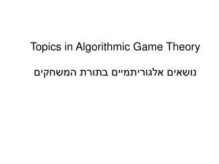 Topics in Algorithmic Game  Theory נושאים  אלגוריתמיים בתורת המשחקים